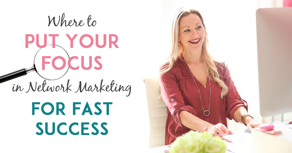 Where To Put Your Focus For Fast Network Marketing Success